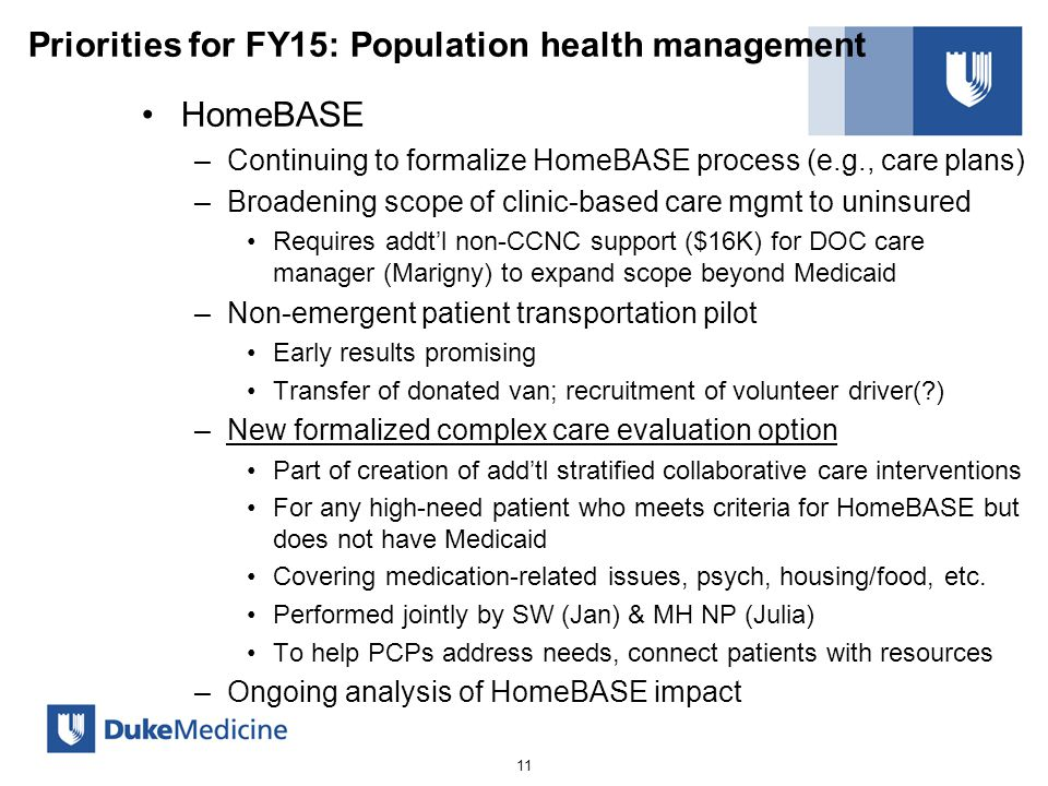 Priorities for FY15: Population health management HomeBASE –Continuing to formalize HomeBASE process (e.g., care plans) –Broadening scope of clinic-based care mgmt to uninsured Requires addt'l non-CCNC support ($16K) for DOC care manager (Marigny) to expand scope beyond Medicaid –Non-emergent patient transportation pilot Early results promising Transfer of donated van; recruitment of volunteer driver(?) –New formalized complex care evaluation option Part of creation of add'tl stratified collaborative care interventions For any high-need patient who meets criteria for HomeBASE but does not have Medicaid Covering medication-related issues, psych, housing/food, etc.