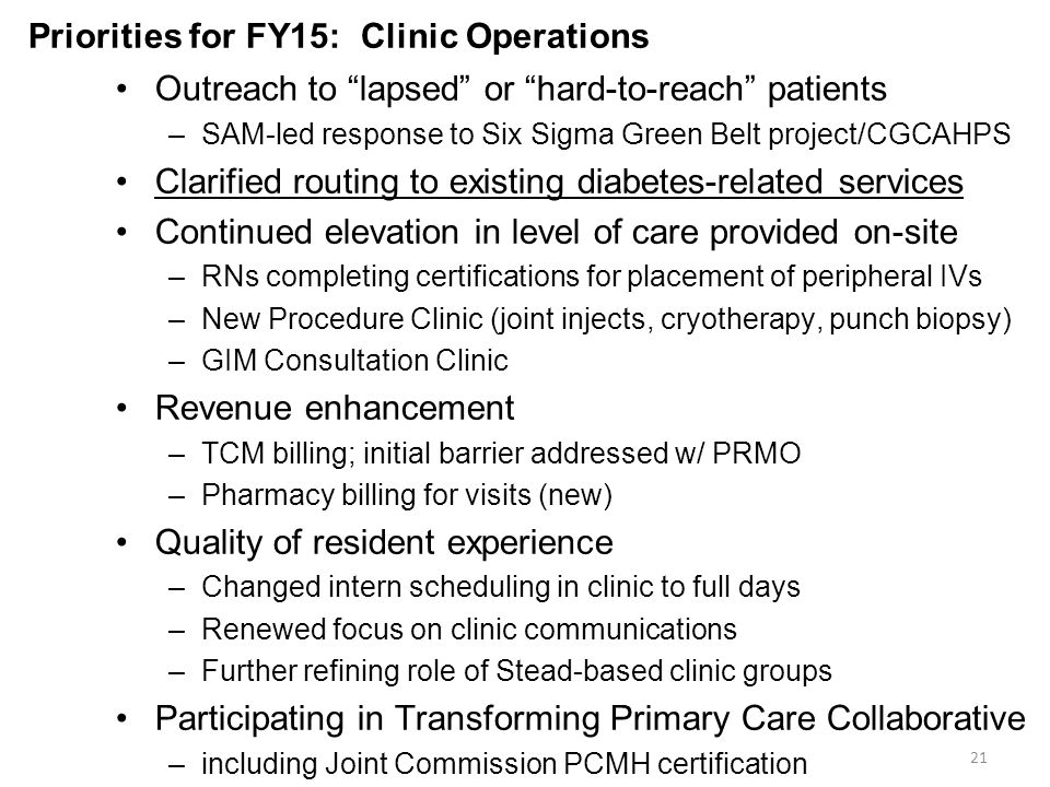 Priorities for FY15: Clinic Operations Outreach to lapsed or hard-to-reach patients –SAM-led response to Six Sigma Green Belt project/CGCAHPS Clarified routing to existing diabetes-related services Continued elevation in level of care provided on-site –RNs completing certifications for placement of peripheral IVs –New Procedure Clinic (joint injects, cryotherapy, punch biopsy) –GIM Consultation Clinic Revenue enhancement –TCM billing; initial barrier addressed w/ PRMO –Pharmacy billing for visits (new) Quality of resident experience –Changed intern scheduling in clinic to full days –Renewed focus on clinic communications –Further refining role of Stead-based clinic groups Participating in Transforming Primary Care Collaborative –including Joint Commission PCMH certification 21