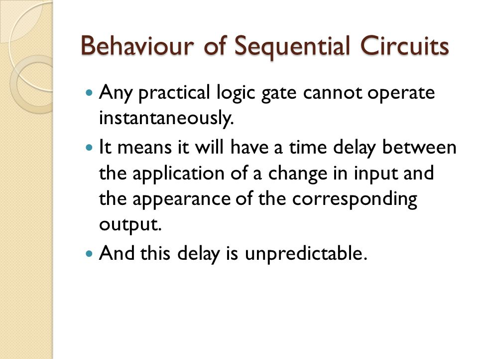 Behaviour of Sequential Circuits Any practical logic gate cannot operate instantaneously.