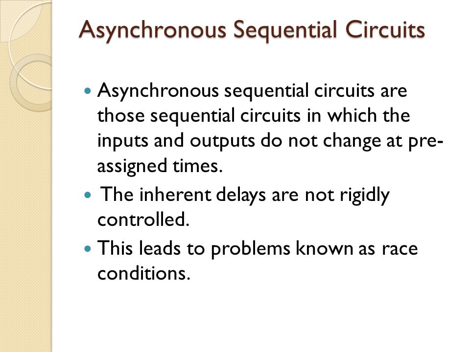 Asynchronous Sequential Circuits Asynchronous sequential circuits are those sequential circuits in which the inputs and outputs do not change at pre- assigned times.
