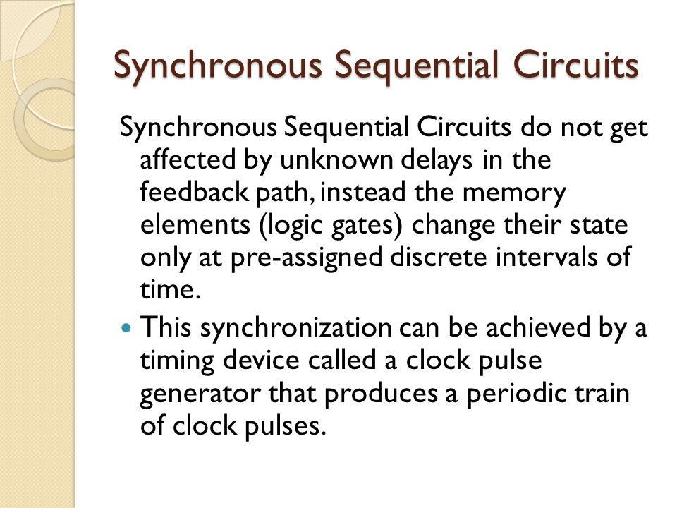 Synchronous Sequential Circuits Synchronous Sequential Circuits do not get affected by unknown delays in the feedback path, instead the memory elements (logic gates) change their state only at pre-assigned discrete intervals of time.