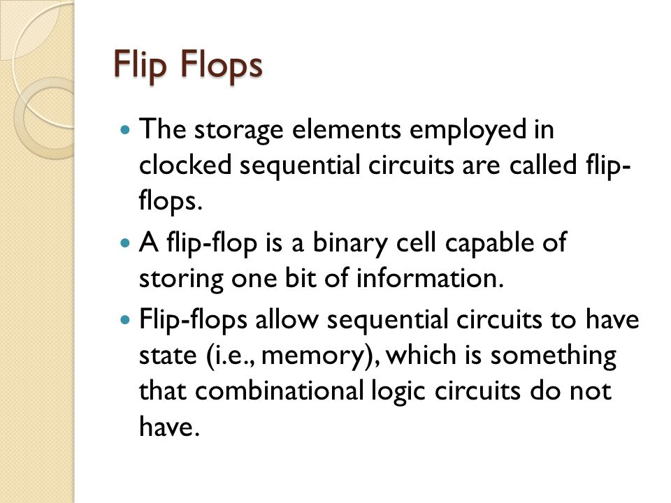 Flip Flops The storage elements employed in clocked sequential circuits are called flip- flops.