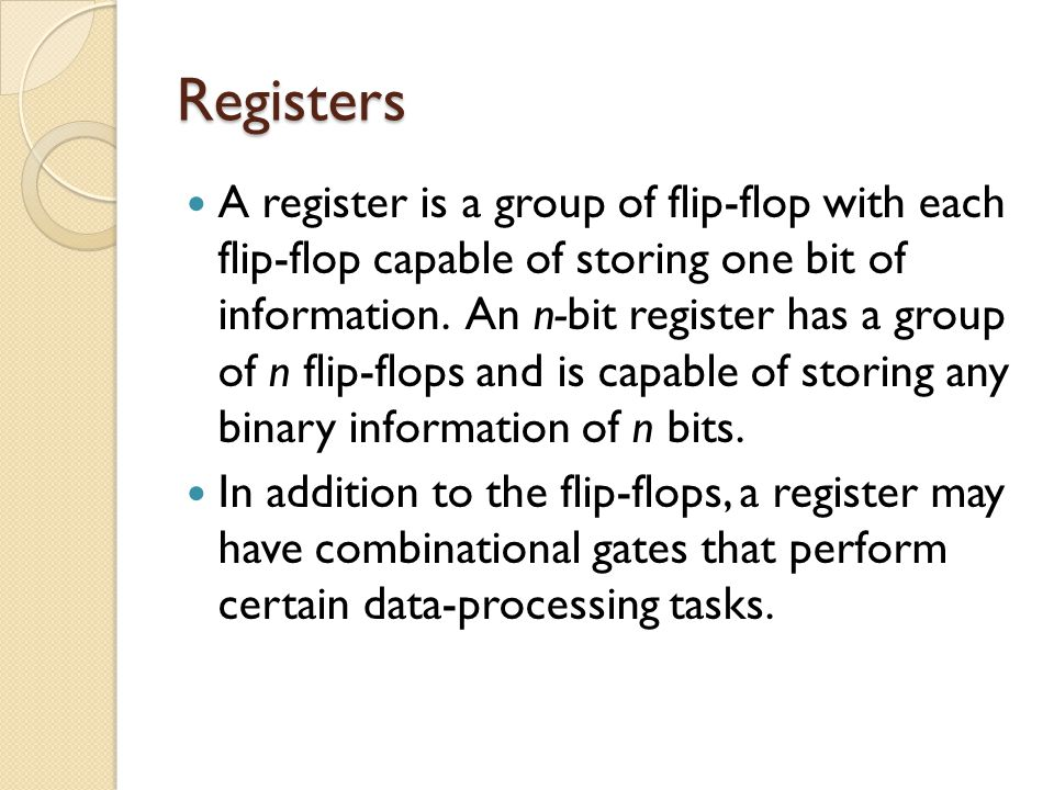 Registers A register is a group of flip-flop with each flip-flop capable of storing one bit of information.