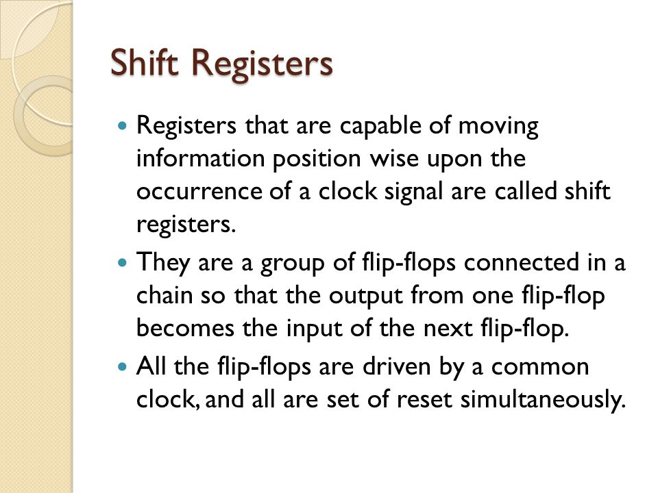 Shift Registers Registers that are capable of moving information position wise upon the occurrence of a clock signal are called shift registers.