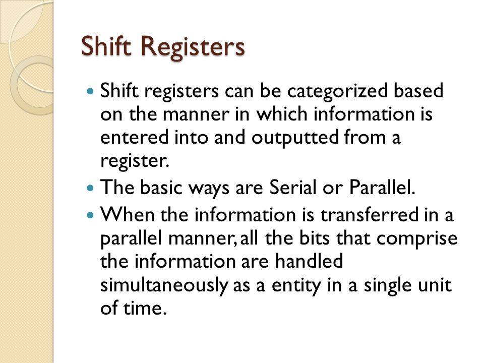 Shift Registers Shift registers can be categorized based on the manner in which information is entered into and outputted from a register.