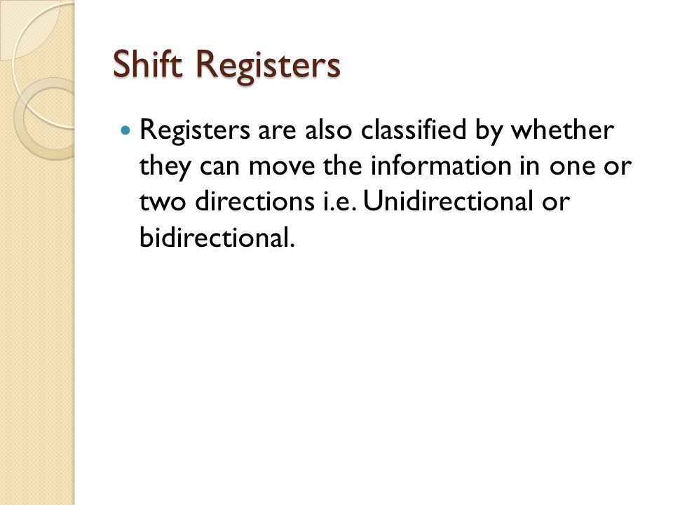 Shift Registers Registers are also classified by whether they can move the information in one or two directions i.e.