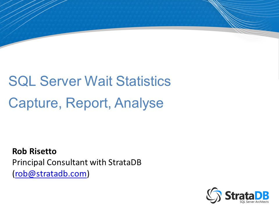 SQL Server Wait Statistics Capture, Report, Analyse Rob Risetto Principal Consultant with StrataDB (rob@stratadb.com)rob@stratadb.com