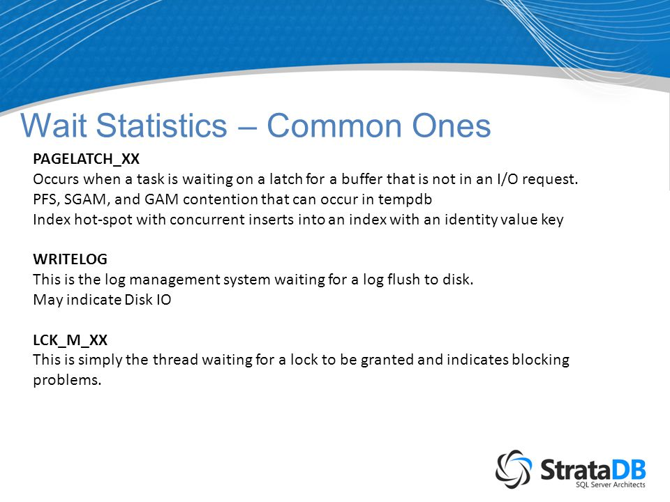 Wait Statistics – Common Ones PAGELATCH_XX Occurs when a task is waiting on a latch for a buffer that is not in an I/O request.