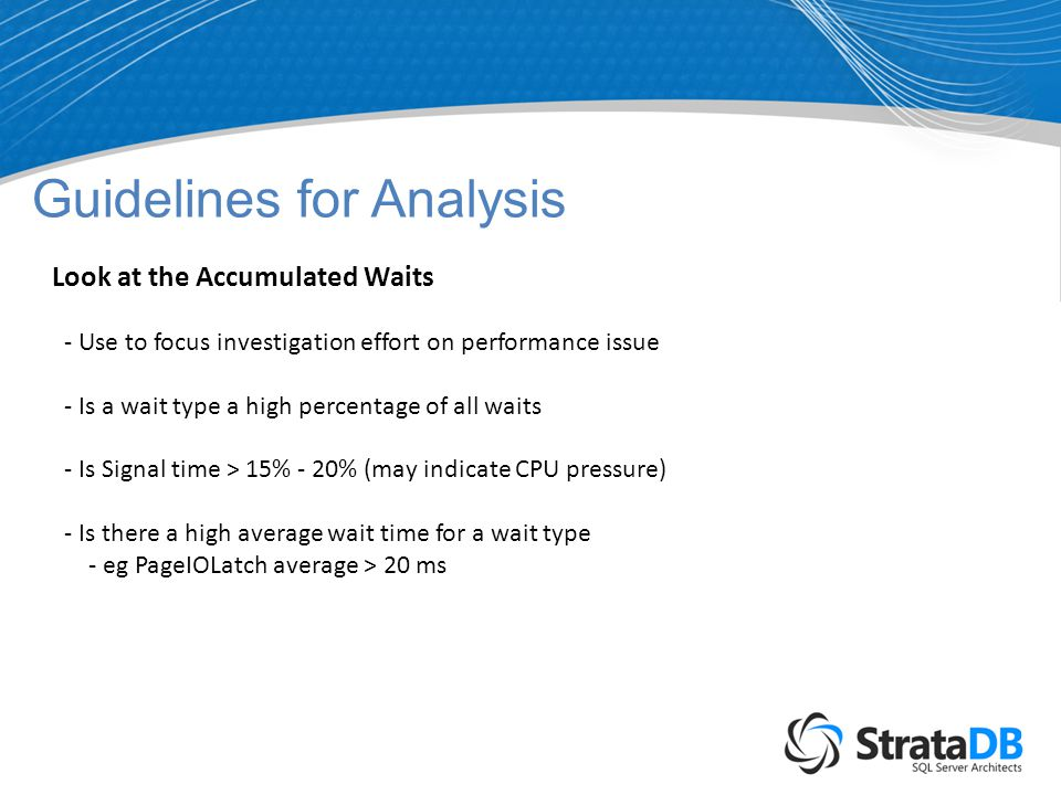 Guidelines for Analysis Look at the Accumulated Waits - Use to focus investigation effort on performance issue - Is a wait type a high percentage of all waits - Is Signal time > 15% - 20% (may indicate CPU pressure) - Is there a high average wait time for a wait type - eg PageIOLatch average > 20 ms