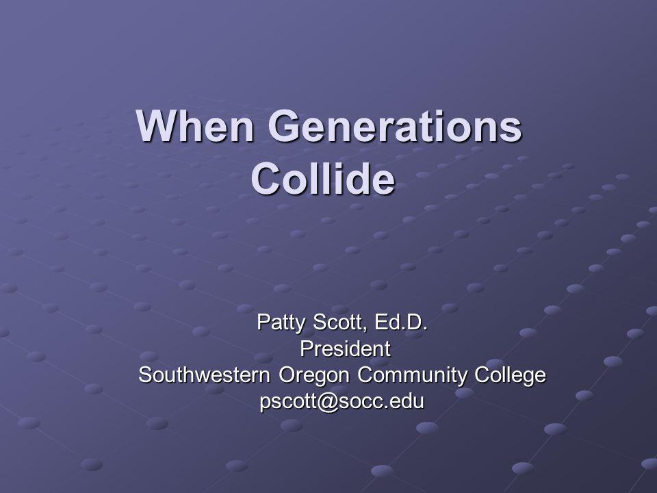 When Generations Collide When Generations Collide Patty Scott, Ed.D.