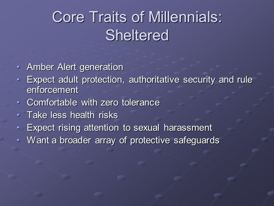 Core Traits of Millennials: Sheltered Amber Alert generationAmber Alert generation Expect adult protection, authoritative security and rule enforcementExpect adult protection, authoritative security and rule enforcement Comfortable with zero toleranceComfortable with zero tolerance Take less health risksTake less health risks Expect rising attention to sexual harassmentExpect rising attention to sexual harassment Want a broader array of protective safeguardsWant a broader array of protective safeguards
