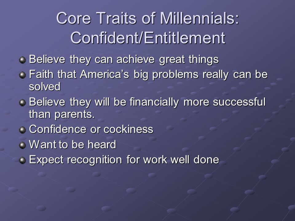 Core Traits of Millennials: Confident/Entitlement Believe they can achieve great things Faith that America's big problems really can be solved Believe they will be financially more successful than parents.