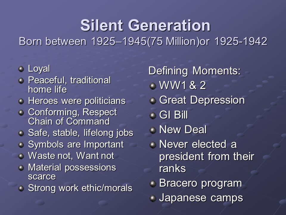 Silent Generation Born between 1925–1945(75 Million)or 1925-1942 Silent Generation Born between 1925–1945(75 Million)or 1925-1942 Loyal Peaceful, traditional home life Heroes were politicians Conforming, Respect Chain of Command Safe, stable, lifelong jobs Symbols are Important Waste not, Want not Material possessions scarce Strong work ethic/morals Defining Moments: WW1 & 2 Great Depression GI Bill New Deal Never elected a president from their ranks Bracero program Japanese camps