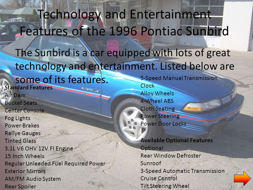 Technology and Entertainment Features of the 1996 Pontiac Sunbird The Sunbird is a car equipped with lots of great technology and entertainment.