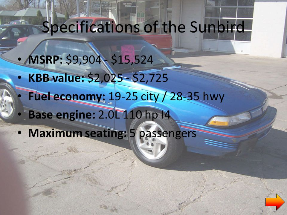 Specifications of the Sunbird MSRP: $9,904 - $15,524 KBB value: $2,025 - $2,725 Fuel economy: 19-25 city / 28-35 hwy Base engine: 2.0L 110 hp I4 Maximum seating: 5 passengers
