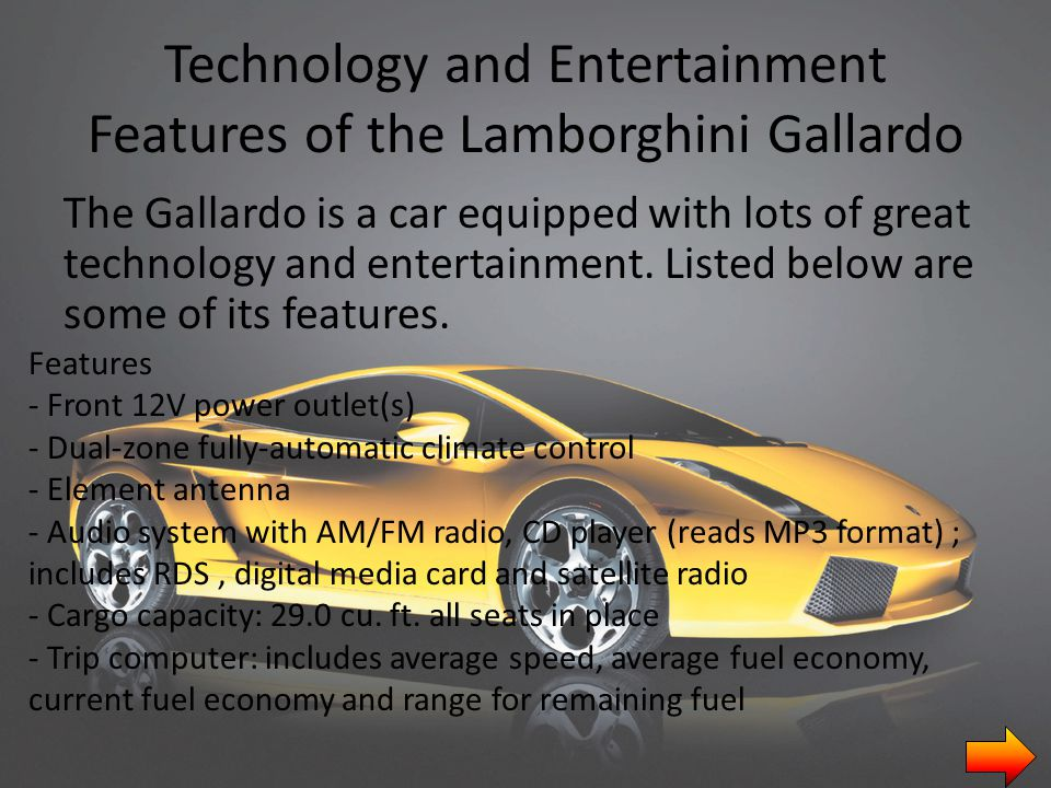 Technology and Entertainment Features of the Lamborghini Gallardo The Gallardo is a car equipped with lots of great technology and entertainment.