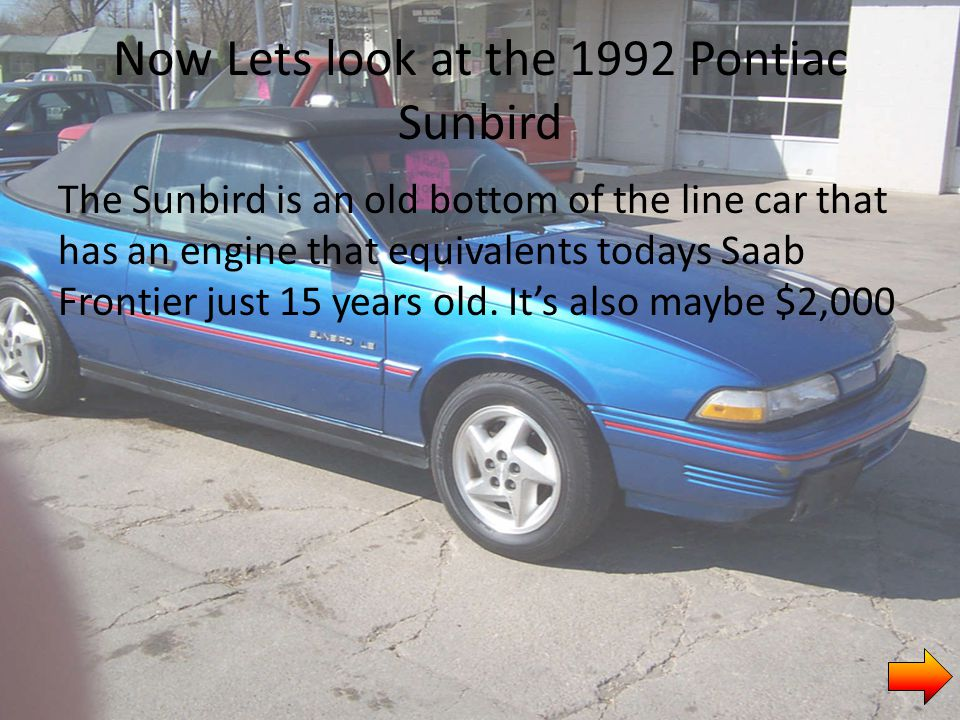 Now Lets look at the 1992 Pontiac Sunbird The Sunbird is an old bottom of the line car that has an engine that equivalents todays Saab Frontier just 15 years old.