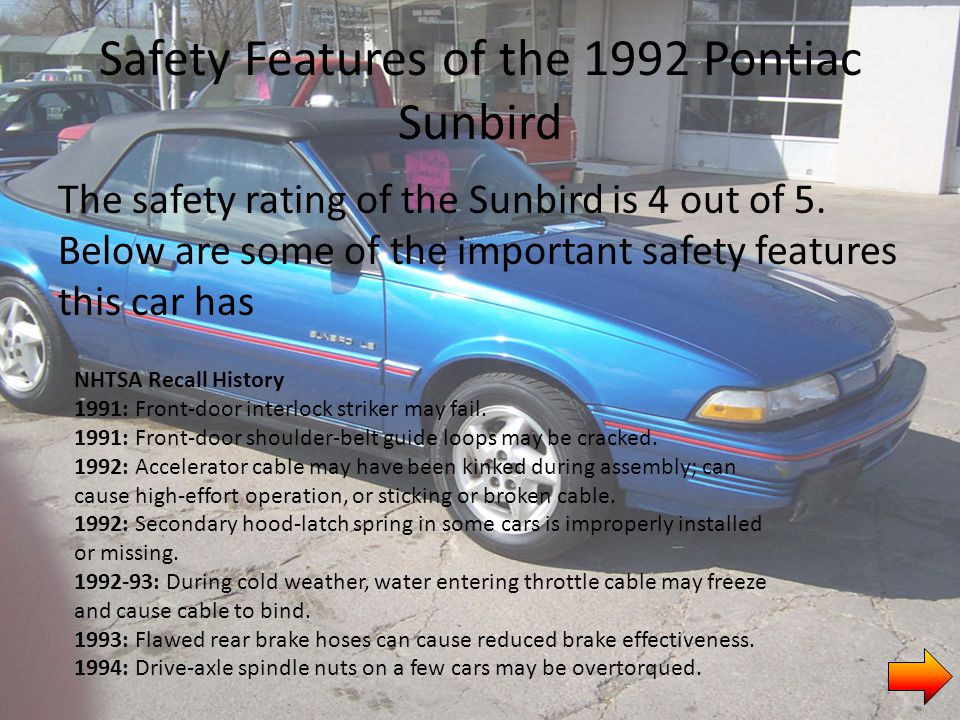 Safety Features of the 1992 Pontiac Sunbird The safety rating of the Sunbird is 4 out of 5.