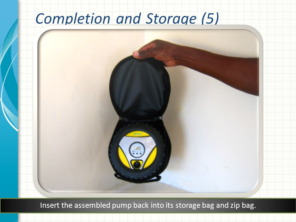Insert the assembled pump back into its storage bag and zip bag. Completion and Storage (5)