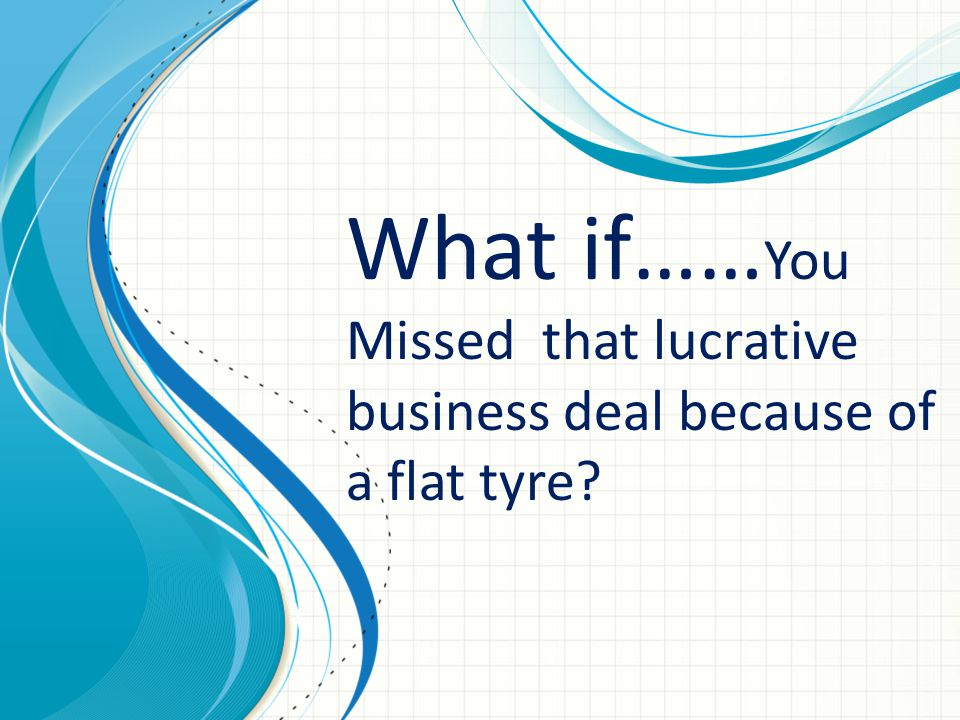 What if…… You Missed that lucrative business deal because of a flat tyre