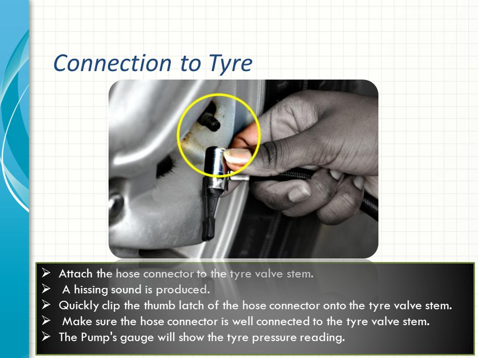  Attach the hose connector to the tyre valve stem.