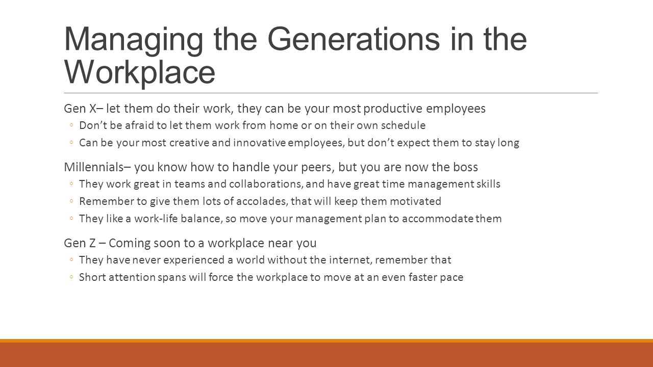 Managing the Generations in the Workplace Gen X– let them do their work, they can be your most productive employees ◦Don't be afraid to let them work from home or on their own schedule ◦Can be your most creative and innovative employees, but don't expect them to stay long Millennials– you know how to handle your peers, but you are now the boss ◦They work great in teams and collaborations, and have great time management skills ◦Remember to give them lots of accolades, that will keep them motivated ◦They like a work-life balance, so move your management plan to accommodate them Gen Z – Coming soon to a workplace near you ◦They have never experienced a world without the internet, remember that ◦Short attention spans will force the workplace to move at an even faster pace