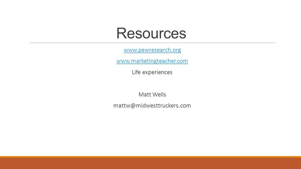 Resources www.pewresearch.org www.marketingteacher.com Life experiences Matt Wells mattw@midwesttruckers.com