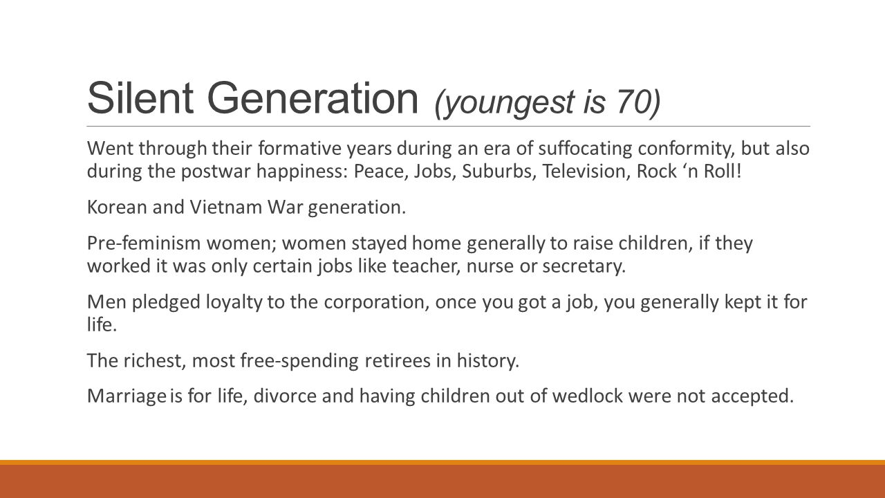 Silent Generation (youngest is 70) Went through their formative years during an era of suffocating conformity, but also during the postwar happiness: Peace, Jobs, Suburbs, Television, Rock 'n Roll.
