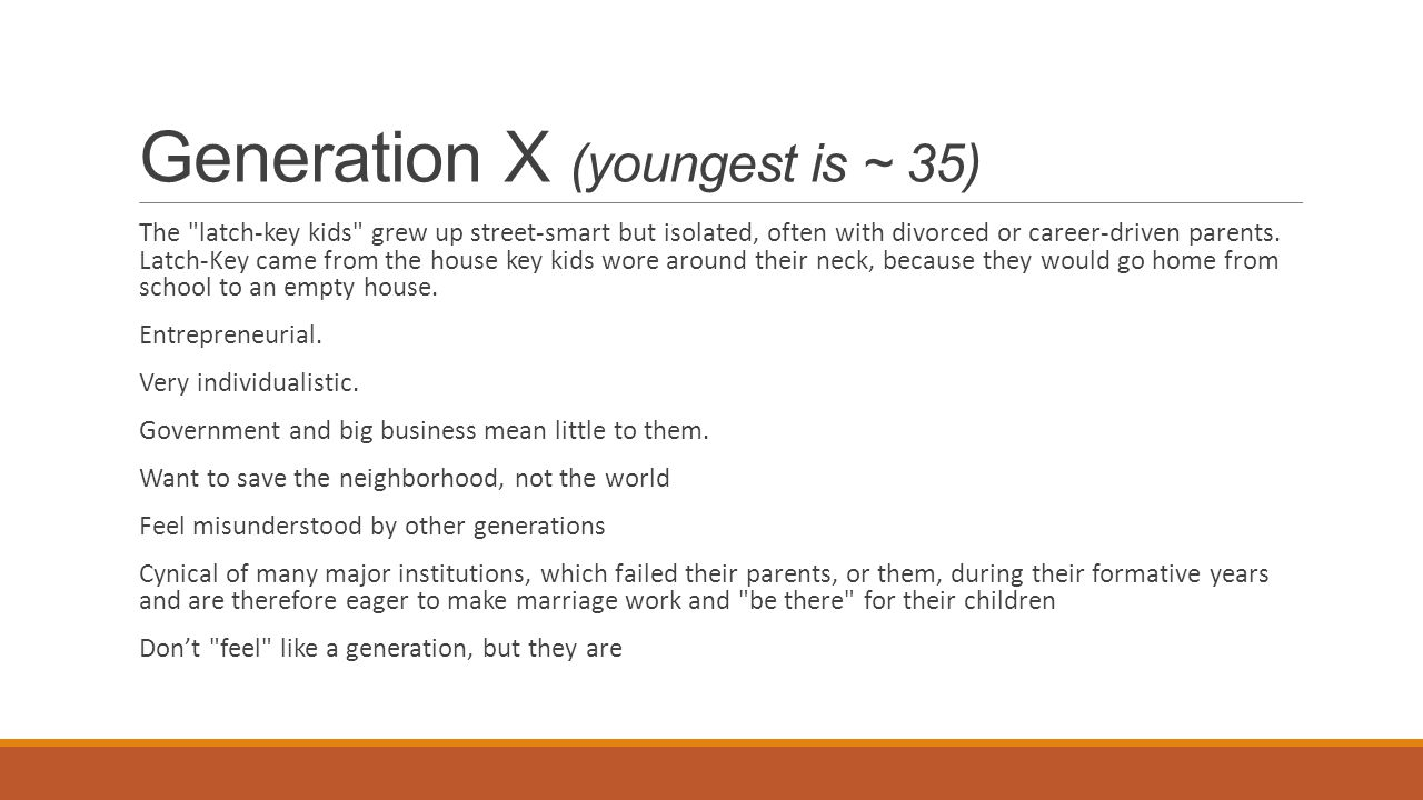 Generation X (youngest is ~ 35) The latch-key kids grew up street-smart but isolated, often with divorced or career-driven parents.