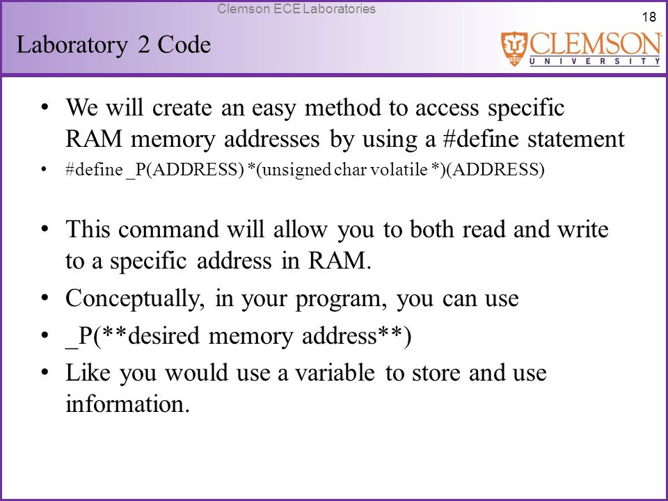 18 Clemson ECE Laboratories Laboratory 2 Code We will create an easy method to access specific RAM memory addresses by using a #define statement #defi