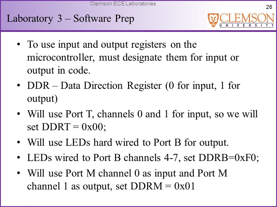 26 Clemson ECE Laboratories Laboratory 3 – Software Prep To use input and output registers on the microcontroller, must designate them for input or ou