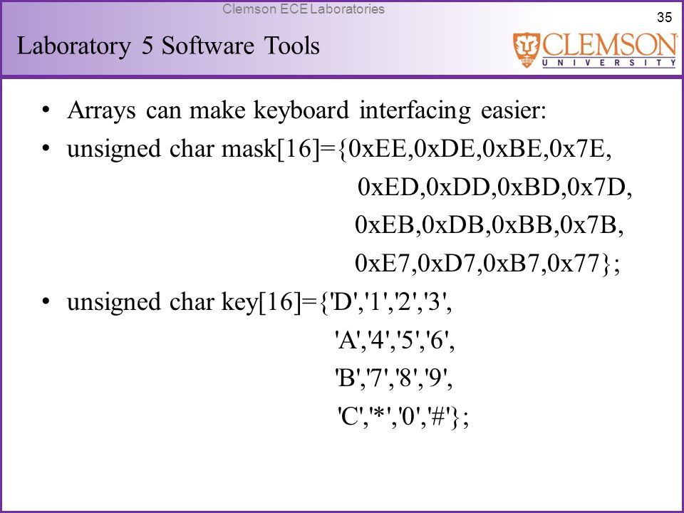 35 Clemson ECE Laboratories Laboratory 5 Software Tools Arrays can make keyboard interfacing easier: unsigned char mask[16]={0xEE,0xDE,0xBE,0x7E, 0xED