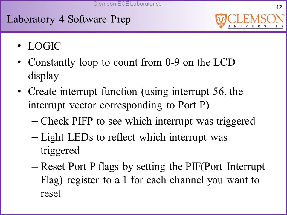 42 Clemson ECE Laboratories Laboratory 4 Software Prep LOGIC Constantly loop to count from 0-9 on the LCD display Create interrupt function (using int