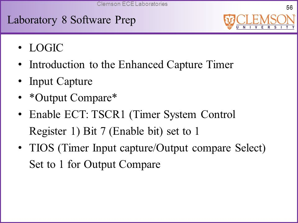 56 Clemson ECE Laboratories Laboratory 8 Software Prep LOGIC Introduction to the Enhanced Capture Timer Input Capture *Output Compare* Enable ECT: TSC