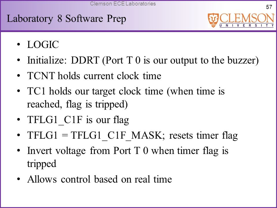 57 Clemson ECE Laboratories Laboratory 8 Software Prep LOGIC Initialize: DDRT (Port T 0 is our output to the buzzer) TCNT holds current clock time TC1