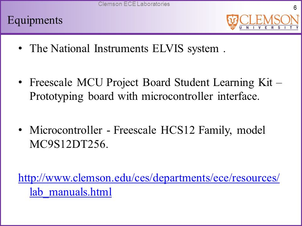 6 Clemson ECE Laboratories Equipments The National Instruments ELVIS system. Freescale MCU Project Board Student Learning Kit – Prototyping board with