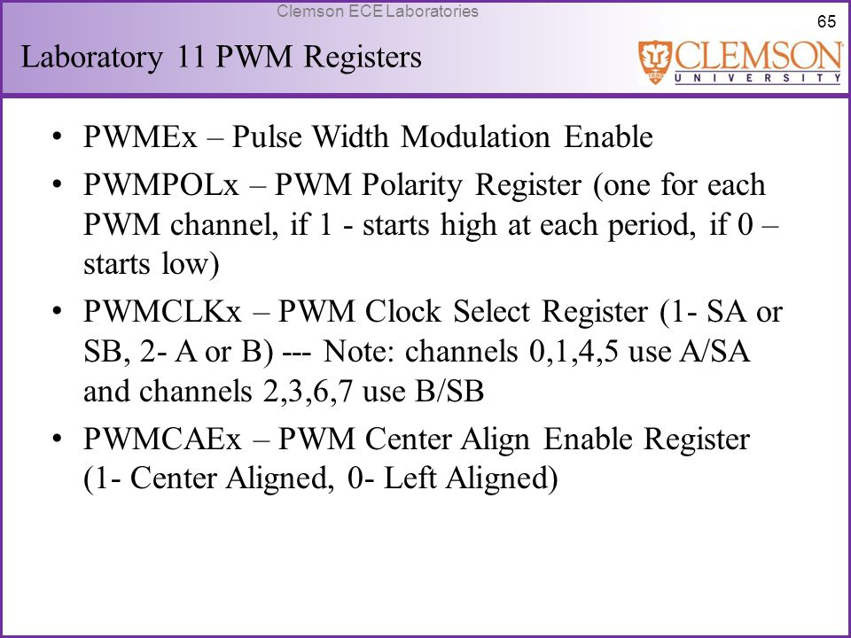 65 Clemson ECE Laboratories Laboratory 11 PWM Registers PWMEx – Pulse Width Modulation Enable PWMPOLx – PWM Polarity Register (one for each PWM channe