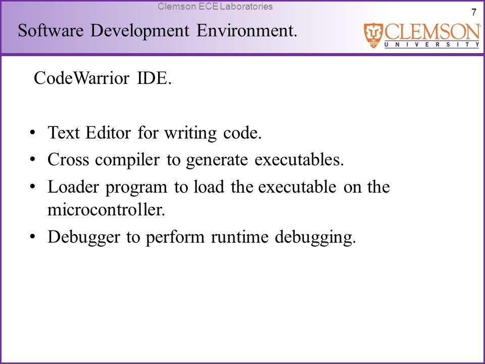7 Clemson ECE Laboratories CodeWarrior IDE. Text Editor for writing code. Cross compiler to generate executables. Loader program to load the executabl