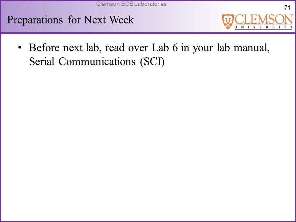 71 Clemson ECE Laboratories Preparations for Next Week Before next lab, read over Lab 6 in your lab manual, Serial Communications (SCI)