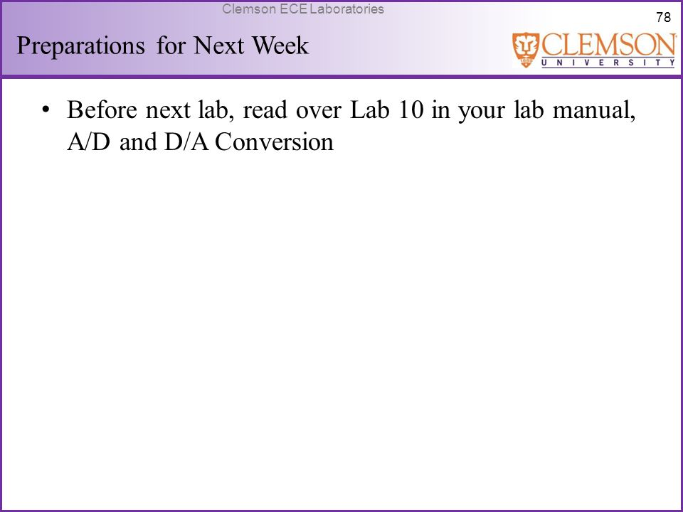 78 Clemson ECE Laboratories Preparations for Next Week Before next lab, read over Lab 10 in your lab manual, A/D and D/A Conversion