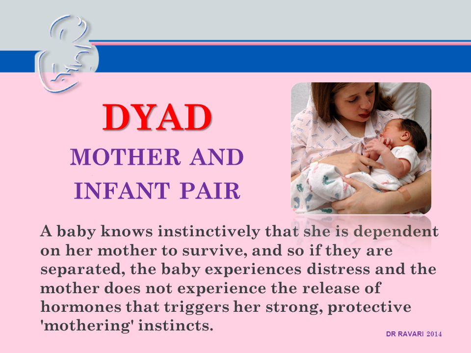 DR RAVARI 2014 DYAD DYAD MOTHER AND INFANT PAIR A baby knows instinctively that she is dependent on her mother to survive, and so if they are separated, the baby experiences distress and the mother does not experience the release of hormones that triggers her strong, protective mothering instincts.