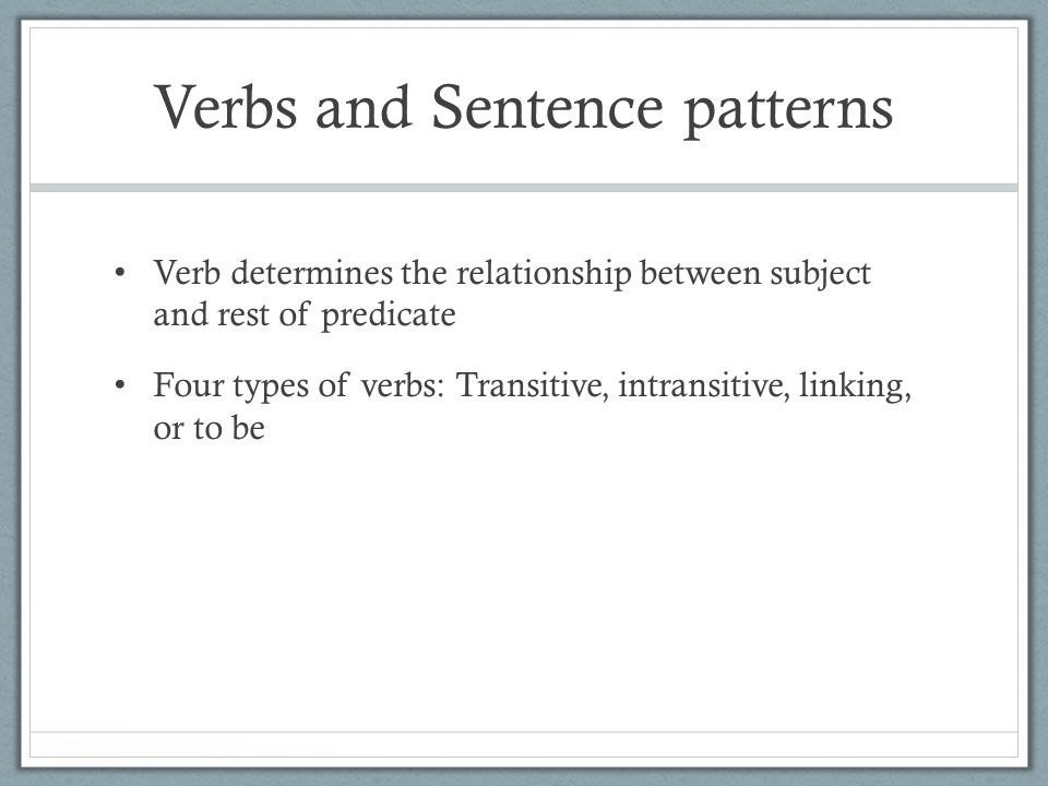 Verbs and Sentence patterns Verb determines the relationship between subject and rest of predicate Four types of verbs: Transitive, intransitive, linking, or to be