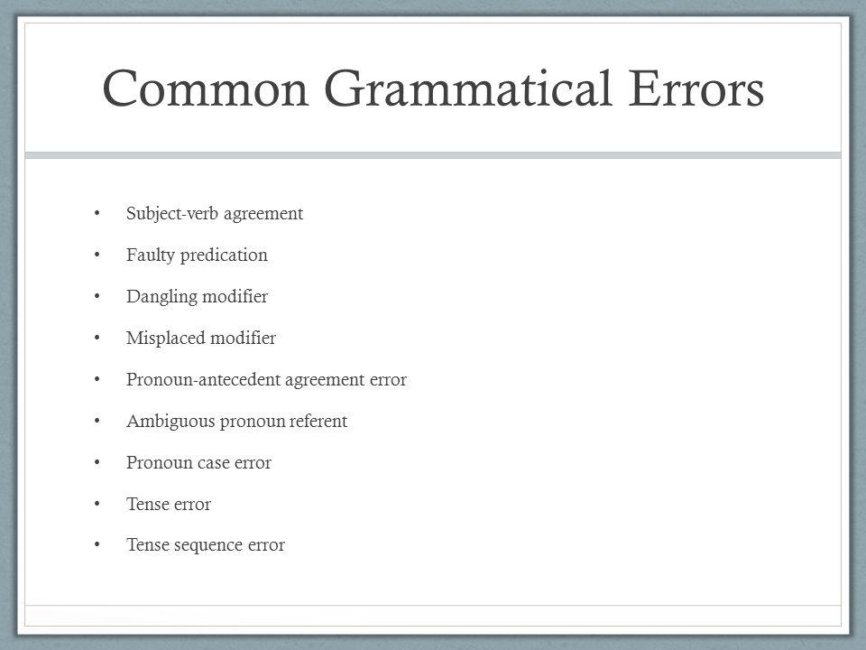 Common Grammatical Errors Subject-verb agreement Faulty predication Dangling modifier Misplaced modifier Pronoun-antecedent agreement error Ambiguous pronoun referent Pronoun case error Tense error Tense sequence error