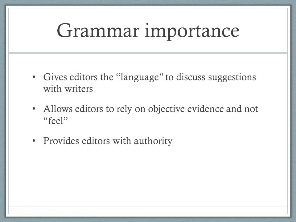 Grammar importance Gives editors the language to discuss suggestions with writers Allows editors to rely on objective evidence and not feel Provides editors with authority
