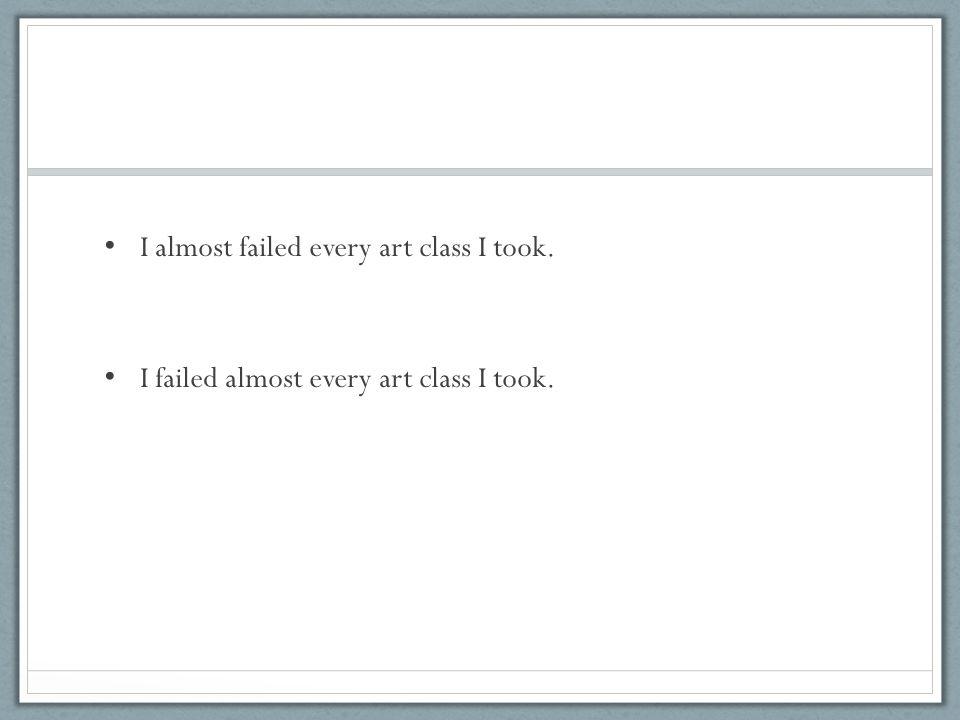 I almost failed every art class I took. I failed almost every art class I took.