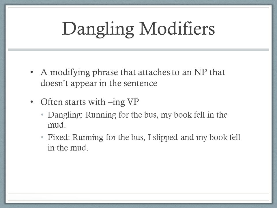 Dangling Modifiers A modifying phrase that attaches to an NP that doesn't appear in the sentence Often starts with –ing VP Dangling: Running for the bus, my book fell in the mud.