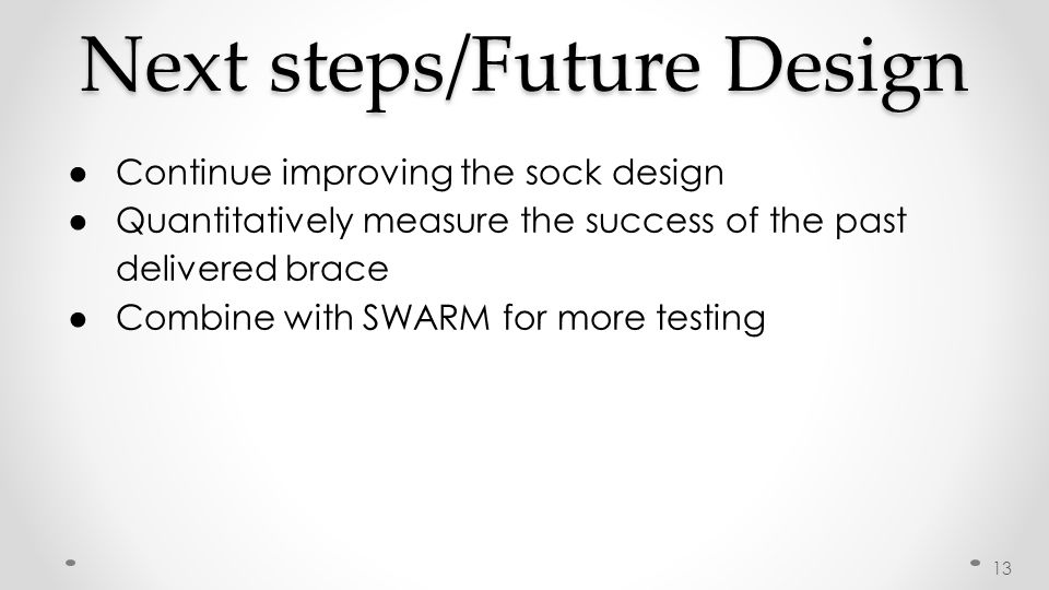 Next steps/Future Design ● Continue improving the sock design ● Quantitatively measure the success of the past delivered brace ● Combine with SWARM for more testing 13