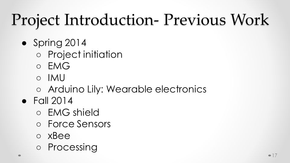 Project Introduction- Previous Work ● Spring 2014 ○ Project initiation ○ EMG ○ IMU ○ Arduino Lily: Wearable electronics ● Fall 2014 ○ EMG shield ○ Force Sensors ○ xBee ○ Processing 17