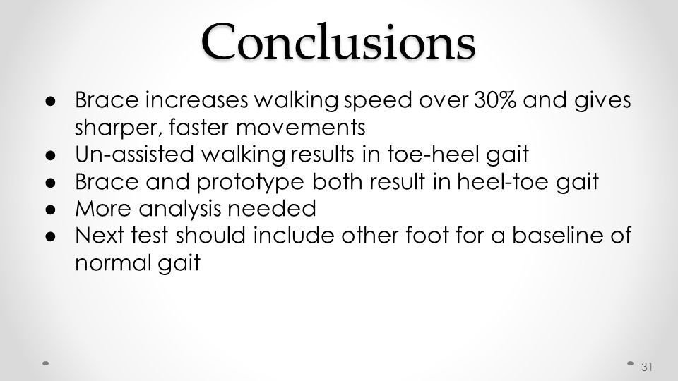 Conclusions ● Brace increases walking speed over 30% and gives sharper, faster movements ● Un-assisted walking results in toe-heel gait ● Brace and pr