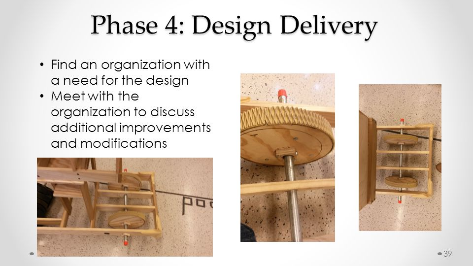 Phase 4: Design Delivery Find an organization with a need for the design Meet with the organization to discuss additional improvements and modifications 39